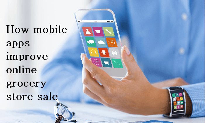 How mobile apps improve online grocery store sale
